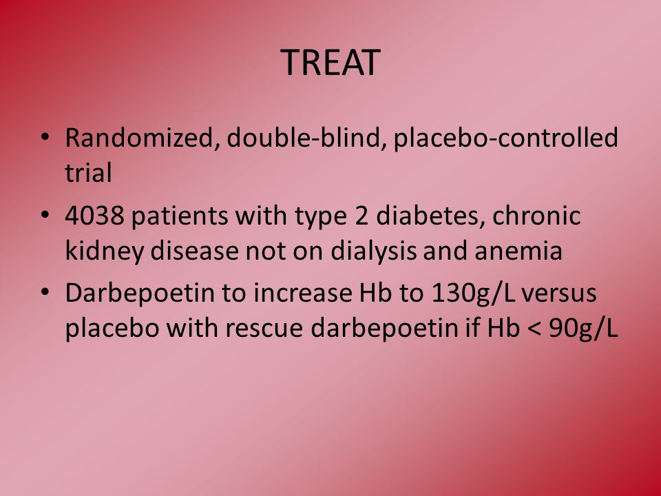 TREAT Randomized, double-blind, placebo-controlled trial 4038 patients with type 2 diabetes, chronic kidney disease not on dialysis and anemia Darbepoetin to increase Hb to 130g/L versus placebo with rescue darbepoetin if Hb < 90g/L