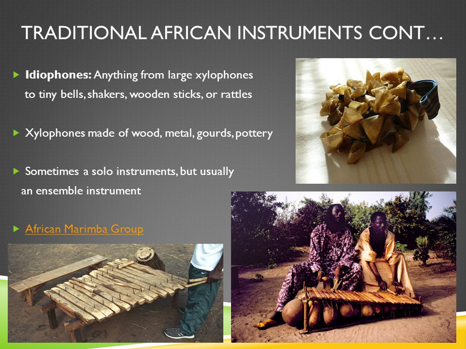 TRADITIONAL AFRICAN INSTRUMENTS CONT…  Idiophones: Anything from large xylophones to tiny bells, shakers, wooden sticks, or rattles  Xylophones made of wood, metal, gourds, pottery  Sometimes a solo instruments, but usually an ensemble instrument  African Marimba Group African Marimba Group