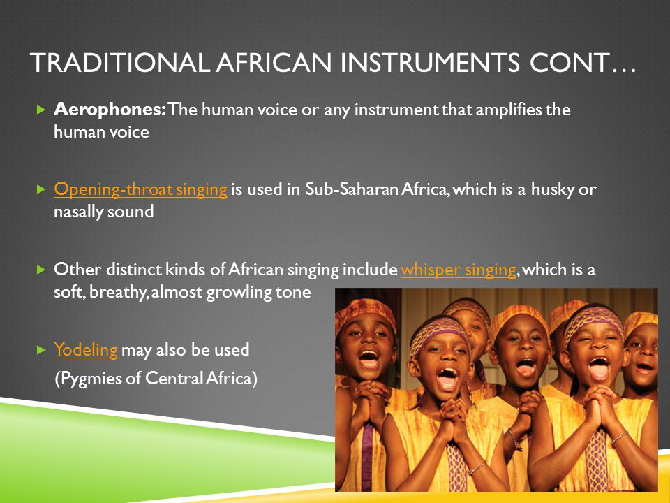 TRADITIONAL AFRICAN INSTRUMENTS CONT…  Aerophones: The human voice or any instrument that amplifies the human voice  Opening-throat singing is used in Sub-Saharan Africa, which is a husky or nasally sound Opening-throat singing  Other distinct kinds of African singing include whisper singing, which is a soft, breathy, almost growling tonewhisper singing  Yodeling may also be used Yodeling (Pygmies of Central Africa)