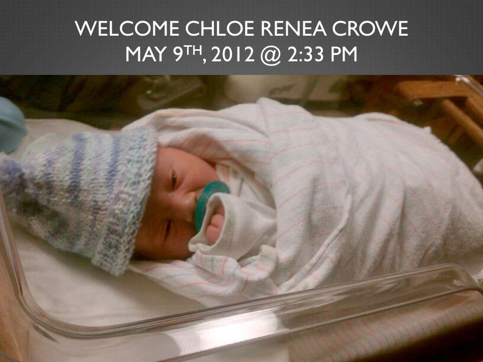 WELCOME CHLOE RENEA CROWE MAY 9 TH, 2012 @ 2:33 PM