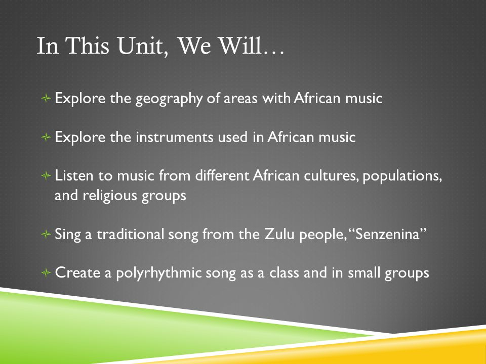 In This Unit, We Will…  Explore the geography of areas with African music  Explore the instruments used in African music  Listen to music from different African cultures, populations, and religious groups  Sing a traditional song from the Zulu people, Senzenina  Create a polyrhythmic song as a class and in small groups