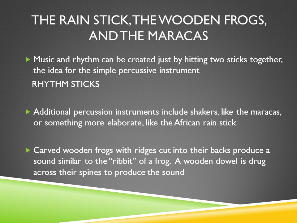 THE RAIN STICK, THE WOODEN FROGS, AND THE MARACAS  Music and rhythm can be created just by hitting two sticks together, the idea for the simple percussive instrument RHYTHM STICKS  Additional percussion instruments include shakers, like the maracas, or something more elaborate, like the African rain stick  Carved wooden frogs with ridges cut into their backs produce a sound similar to the ribbit of a frog.