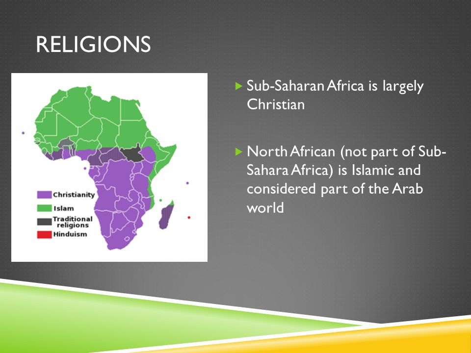RELIGIONS  Sub-Saharan Africa is largely Christian  North African (not part of Sub- Sahara Africa) is Islamic and considered part of the Arab world