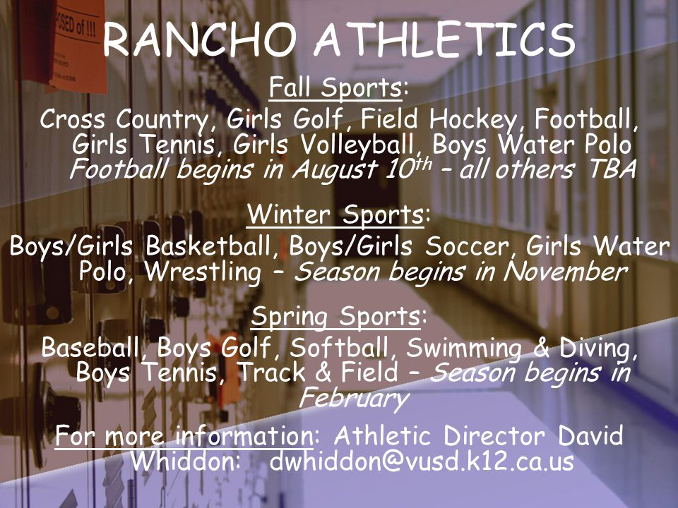 RANCHO ATHLETICS Fall Sports: Cross Country, Girls Golf, Field Hockey, Football, Girls Tennis, Girls Volleyball, Boys Water Polo Football begins in August 10 th – all others TBA Winter Sports: Boys/Girls Basketball, Boys/Girls Soccer, Girls Water Polo, Wrestling – Season begins in November Spring Sports: Baseball, Boys Golf, Softball, Swimming & Diving, Boys Tennis, Track & Field – Season begins in February For more information: Athletic Director David Whiddon: dwhiddon@vusd.k12.ca.us