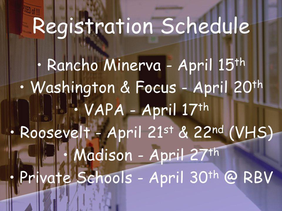 Registration Schedule Rancho Minerva - April 15 th Washington & Focus - April 20 th VAPA - April 17 th Roosevelt - April 21 st & 22 nd (VHS) Madison - April 27 th Private Schools - April 30 th @ RBV
