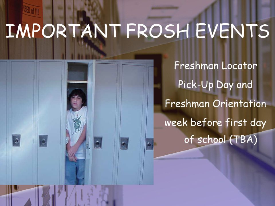 IMPORTANT FROSH EVENTS Freshman Locator Pick-Up Day and Freshman Orientation week before first day of school (TBA)