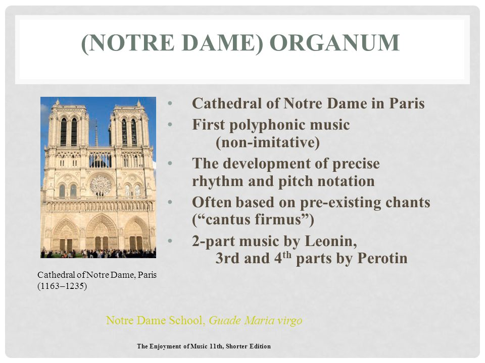 (NOTRE DAME) ORGANUM Cathedral of Notre Dame in Paris First polyphonic music (non-imitative) The development of precise rhythm and pitch notation Ofte