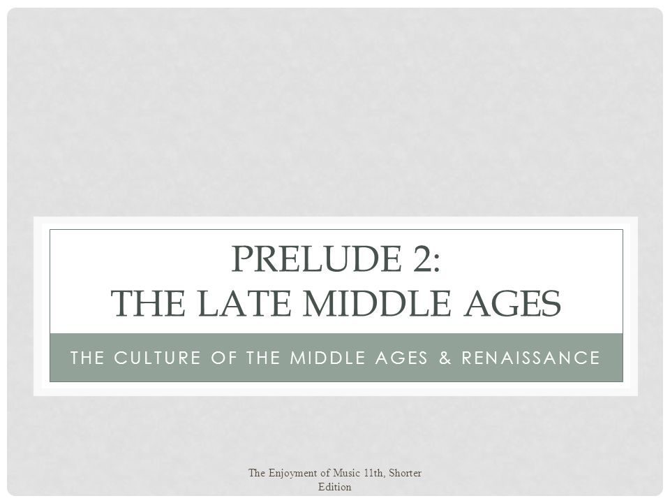 PRELUDE 2: THE LATE MIDDLE AGES THE CULTURE OF THE MIDDLE AGES & RENAISSANCE