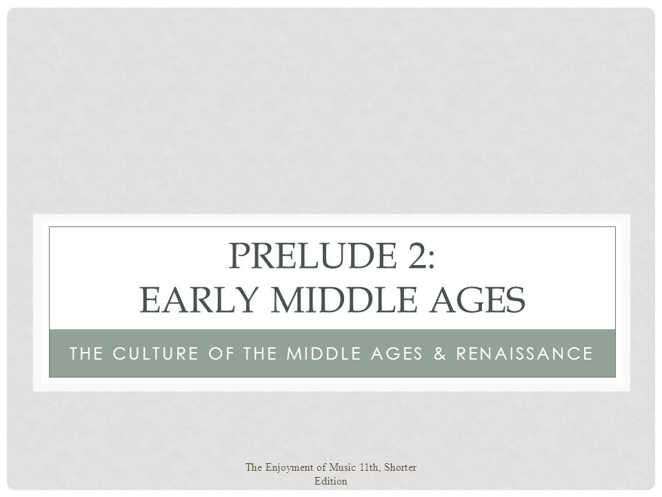 The Enjoyment of Music 11th, Shorter Edition PRELUDE 2: EARLY MIDDLE AGES THE CULTURE OF THE MIDDLE AGES & RENAISSANCE