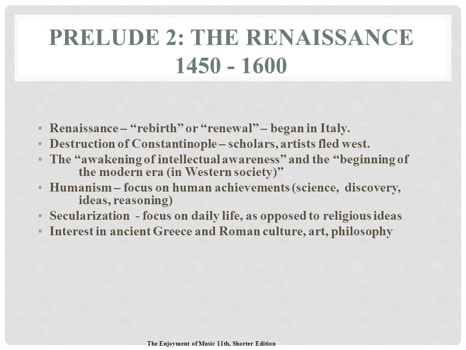 "PRELUDE 2: THE RENAISSANCE 1450 - 1600 Renaissance – ""rebirth"" or ""renewal"" – began in Italy. Destruction of Constantinople – scholars, artists fled w"