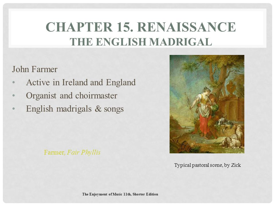 CHAPTER 15. RENAISSANCE THE ENGLISH MADRIGAL John Farmer Active in Ireland and England Organist and choirmaster English madrigals & songs The Enjoymen
