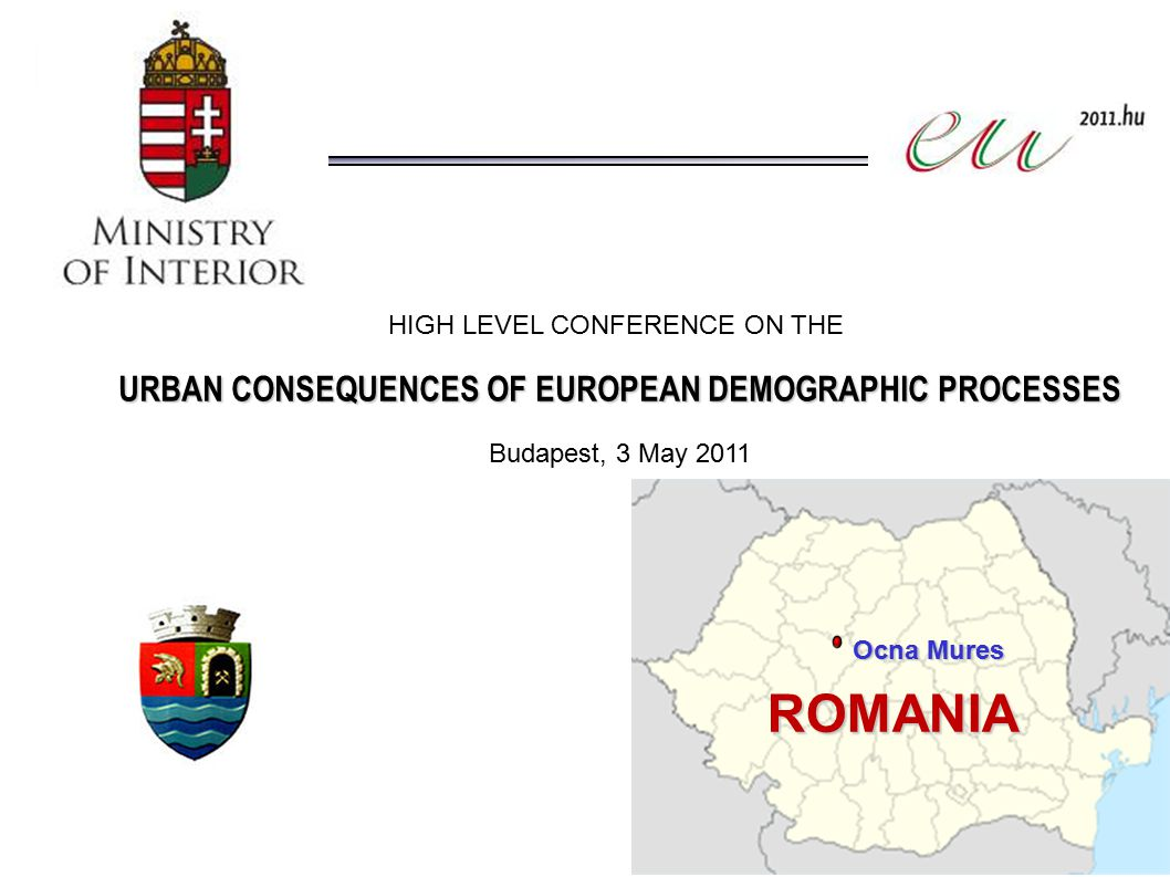 Ocna Mures ROMANIA HIGH LEVEL CONFERENCE ON THE URBAN CONSEQUENCES OF EUROPEAN DEMOGRAPHIC PROCESSES Budapest, 3 May 2011