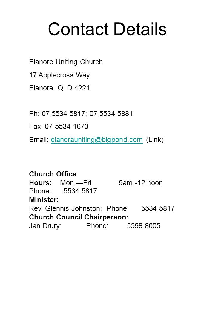 Contact Details Elanore Uniting Church 17 Applecross Way Elanora QLD 4221 Ph: 07 5534 5817; 07 5534 5881 Fax: 07 5534 1673 Email: elanorauniting@bigpond.com (Link)elanorauniting@bigpond.com Church Office: Hours: Mon.—Fri.