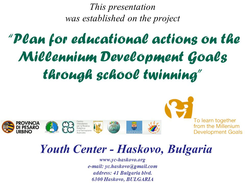 This presentation was established on the project Plan for educational actions on the Millennium Development Goals through school twinning Youth Center - Haskovo, Bulgaria www.yc-haskovo.org e-mail: yc.haskovo@gmail.com address: 41 Bulgaria blvd.