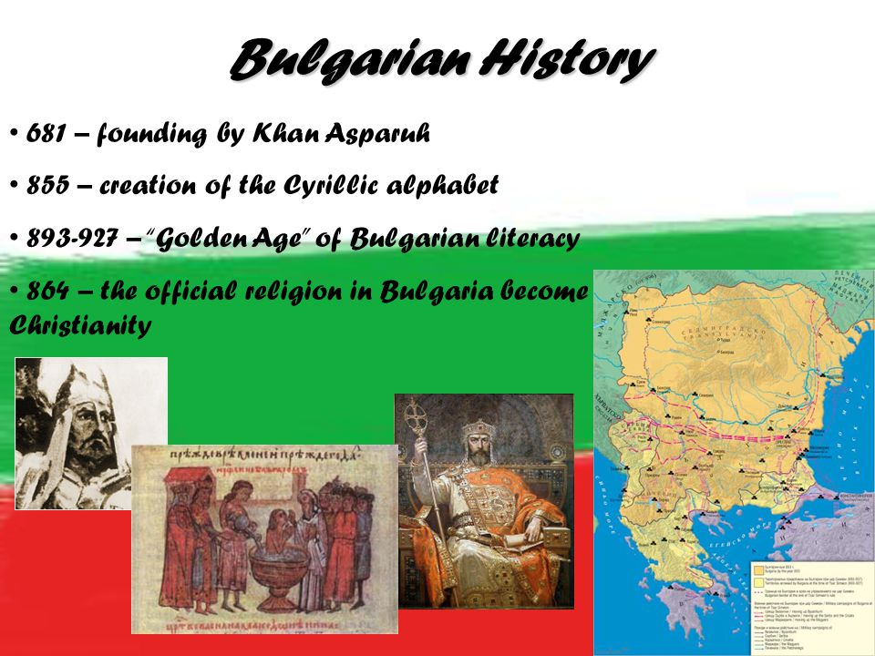 Bulgarian History 681 – founding by Khan Asparuh 855 – creation of the Cyrillic alphabet 893-927 – Golden Age of Bulgarian literacy 864 – the official religion in Bulgaria become Christianity