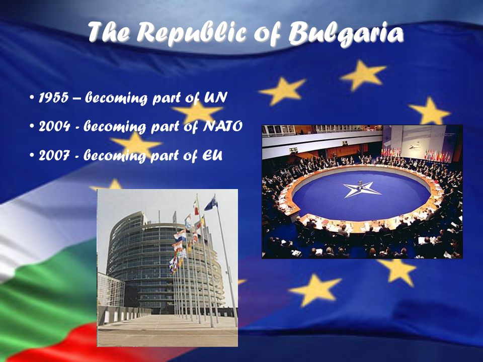 The Republic of Bulgaria 1955 – becoming part of UN 2004 - becoming part of NATO 2007 - becoming part of EU