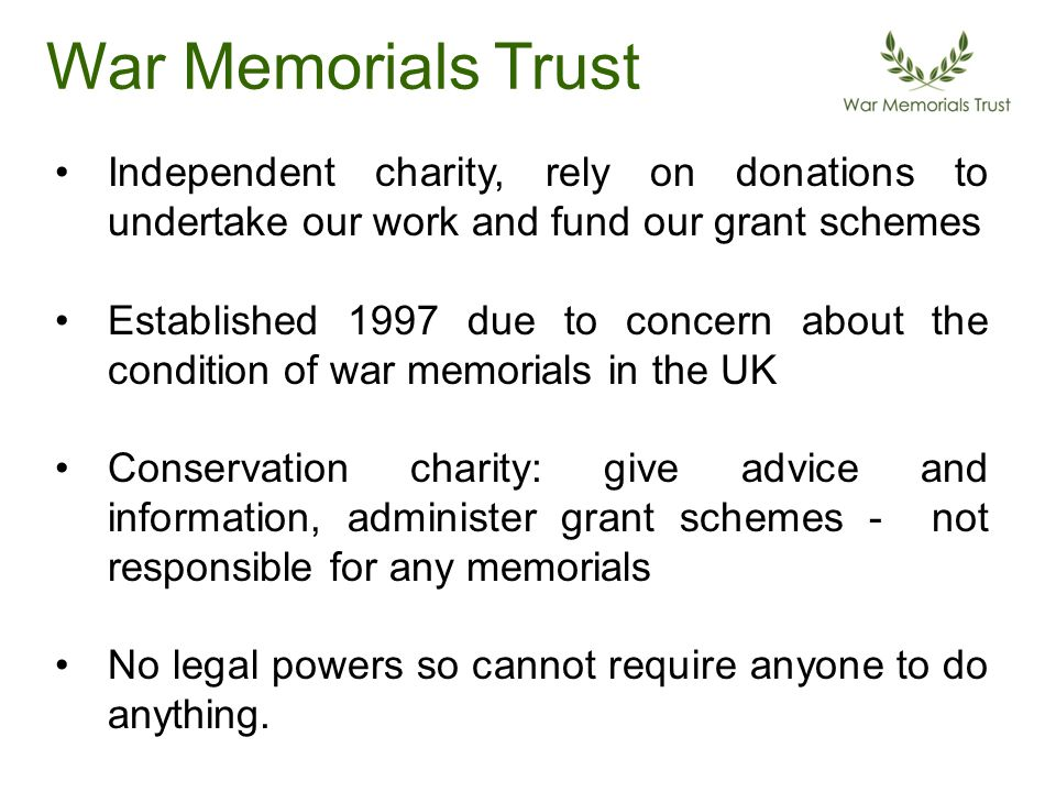 Independent charity, rely on donations to undertake our work and fund our grant schemes Established 1997 due to concern about the condition of war memorials in the UK Conservation charity: give advice and information, administer grant schemes - not responsible for any memorials No legal powers so cannot require anyone to do anything.
