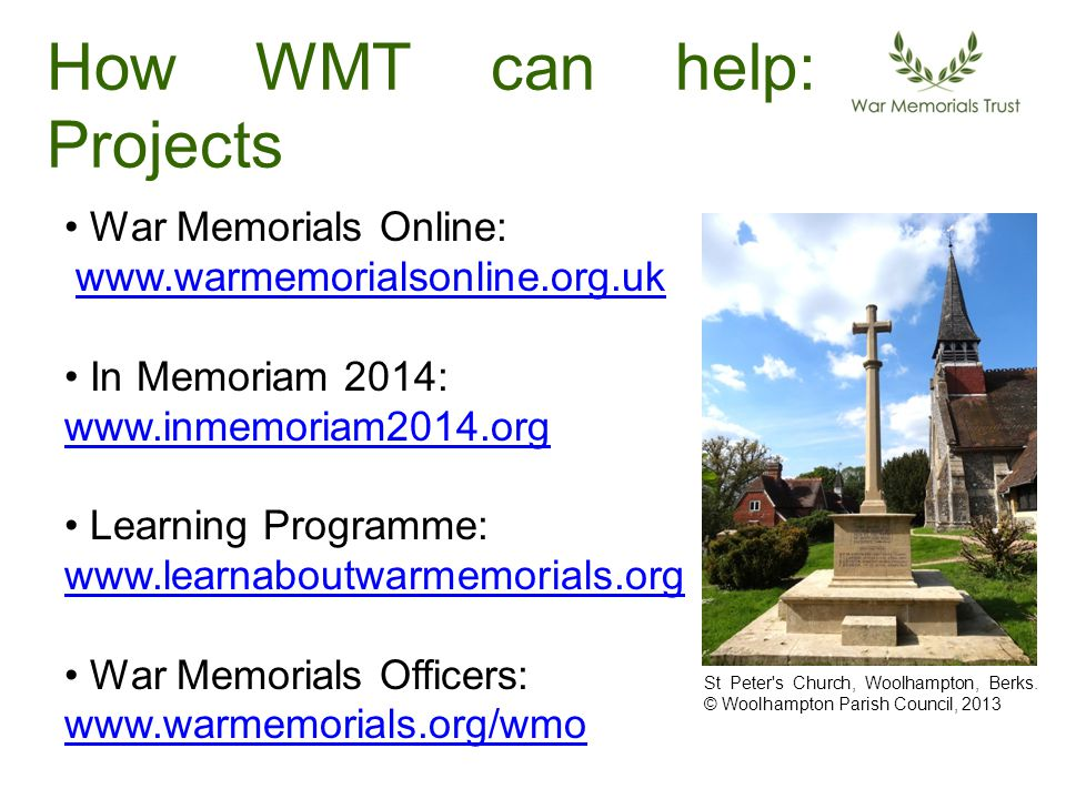 How WMT can help: Projects War Memorials Online: www.warmemorialsonline.org.uk In Memoriam 2014: www.inmemoriam2014.org www.inmemoriam2014.org Learning Programme: www.learnaboutwarmemorials.org www.learnaboutwarmemorials.org War Memorials Officers: www.warmemorials.org/wmo www.warmemorials.org/wmo St Peter s Church, Woolhampton, Berks.