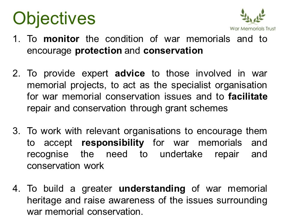 Objectives 1.To monitor the condition of war memorials and to encourage protection and conservation 2.To provide expert advice to those involved in war memorial projects, to act as the specialist organisation for war memorial conservation issues and to facilitate repair and conservation through grant schemes 3.To work with relevant organisations to encourage them to accept responsibility for war memorials and recognise the need to undertake repair and conservation work 4.To build a greater understanding of war memorial heritage and raise awareness of the issues surrounding war memorial conservation.