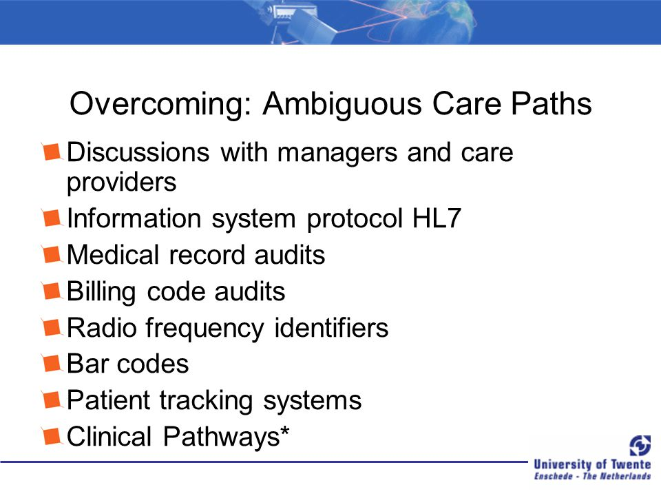 Overcoming: Ambiguous Care Paths Discussions with managers and care providers Information system protocol HL7 Medical record audits Billing code audits Radio frequency identifiers Bar codes Patient tracking systems Clinical Pathways*