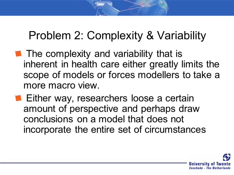 Problem 2: Complexity & Variability The complexity and variability that is inherent in health care either greatly limits the scope of models or forces
