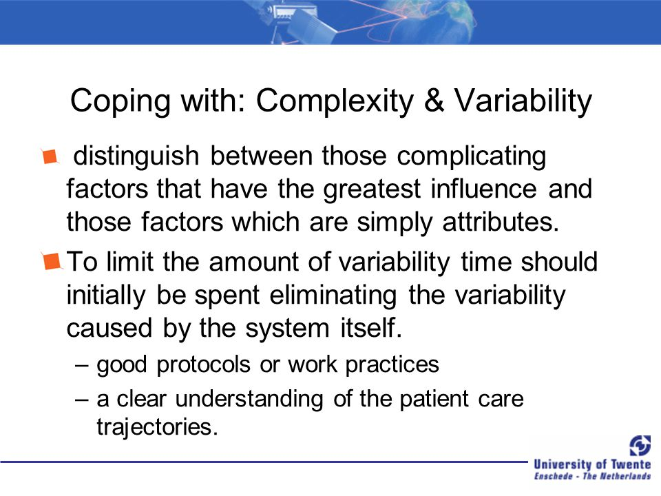 Coping with: Complexity & Variability distinguish between those complicating factors that have the greatest influence and those factors which are simp