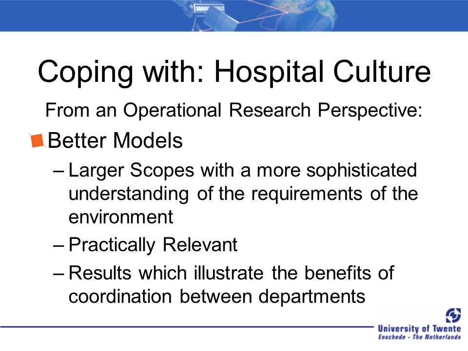 Coping with: Hospital Culture From an Operational Research Perspective: Better Models –Larger Scopes with a more sophisticated understanding of the requirements of the environment –Practically Relevant –Results which illustrate the benefits of coordination between departments