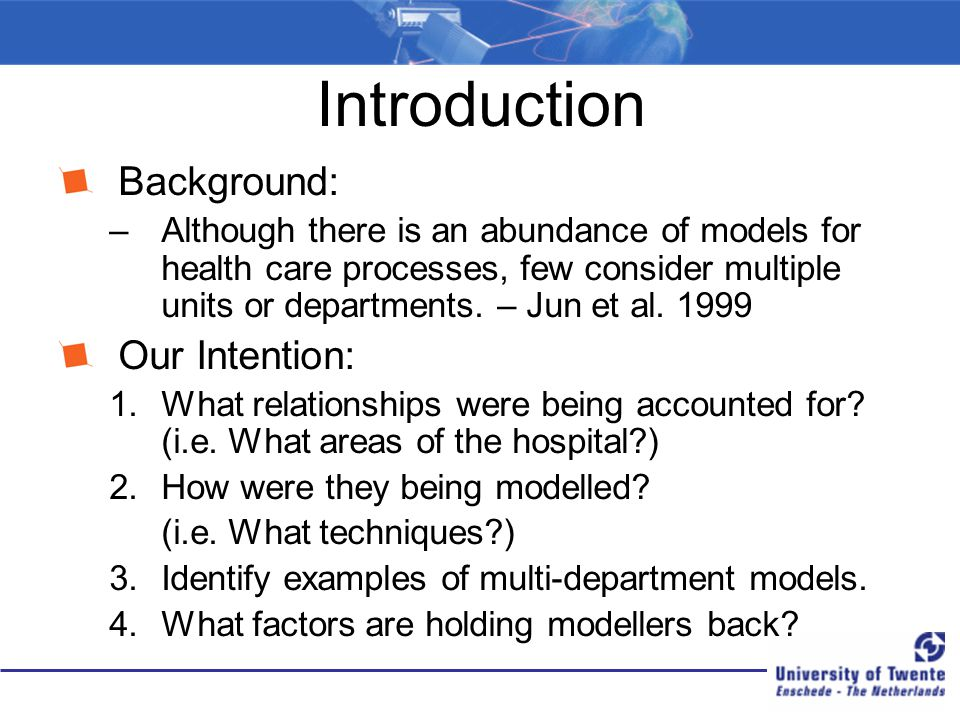 Introduction Background: –Although there is an abundance of models for health care processes, few consider multiple units or departments. – Jun et al.