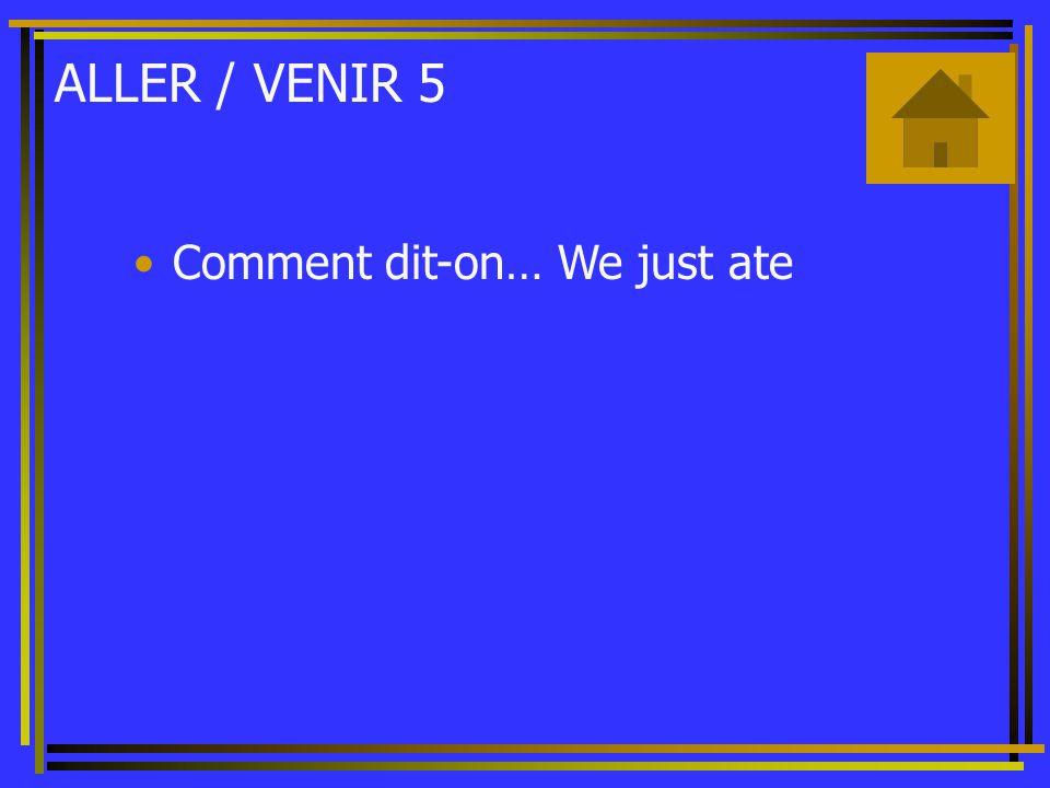 ALLER / VENIR 5 Comment dit-on… We just ate