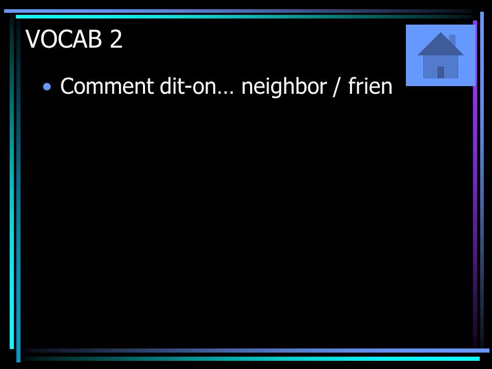 VOCAB 2 Comment dit-on… neighbor / frien