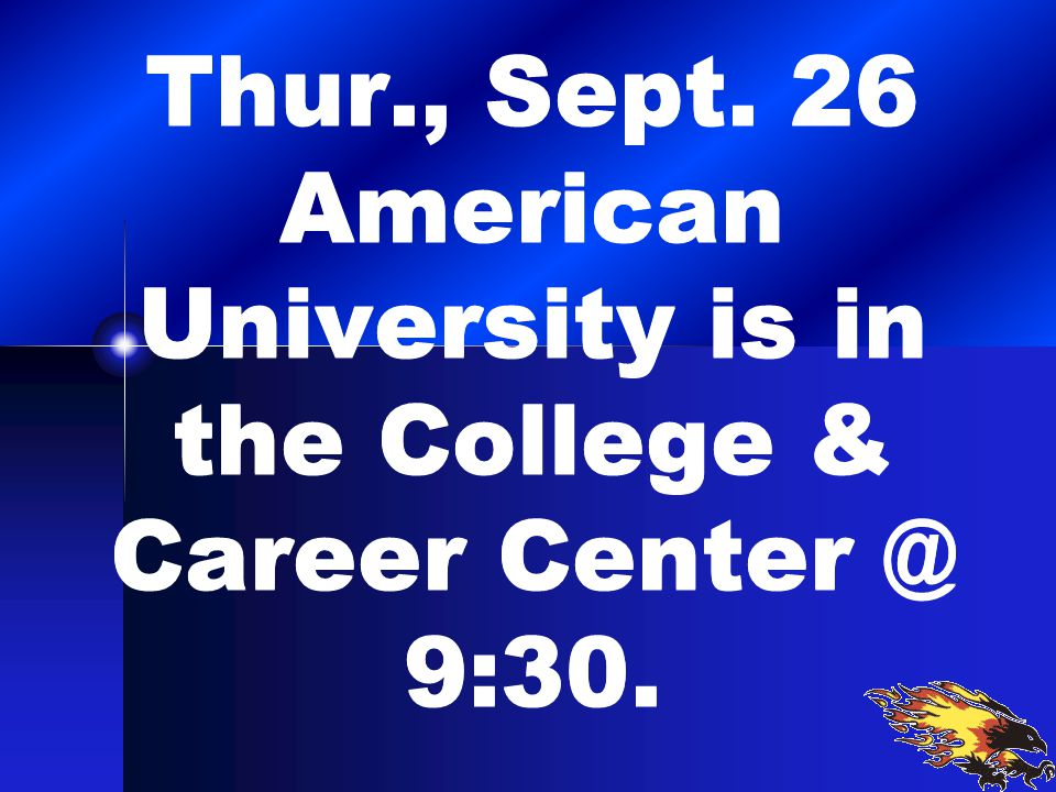 Thur., Sept. 26 American University is in the College & Career Center @ 9:30.