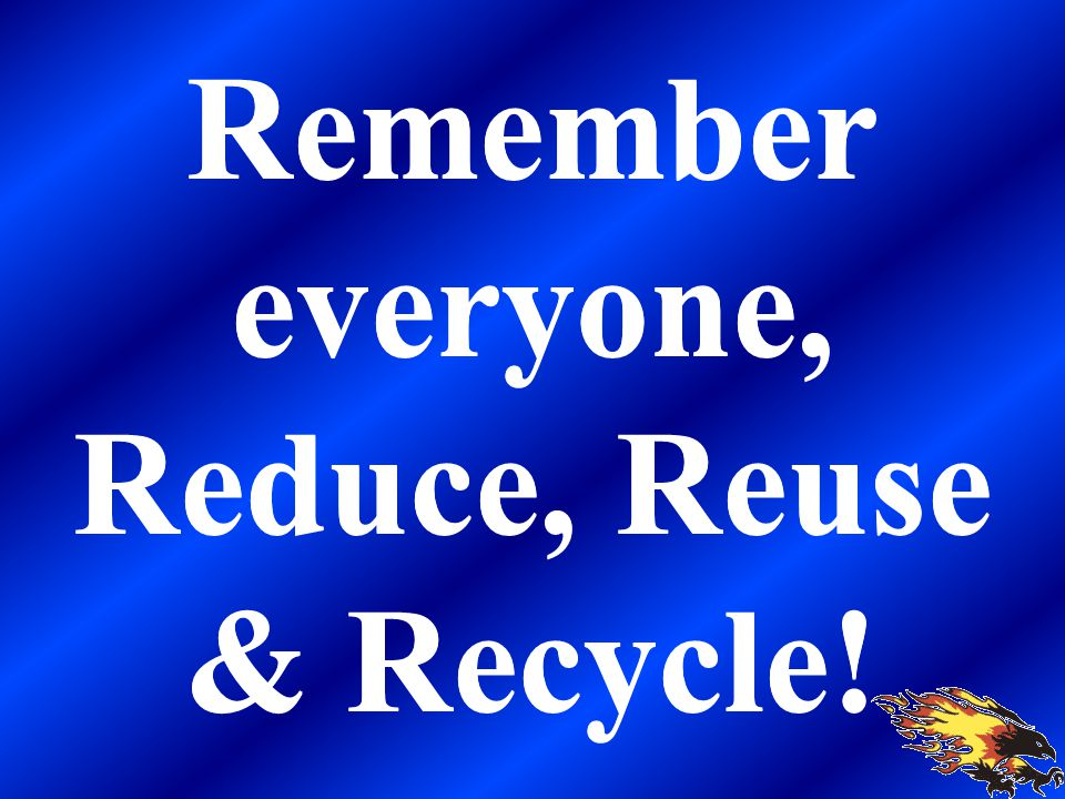 Remember everyone, Reduce, Reuse & Recycle!