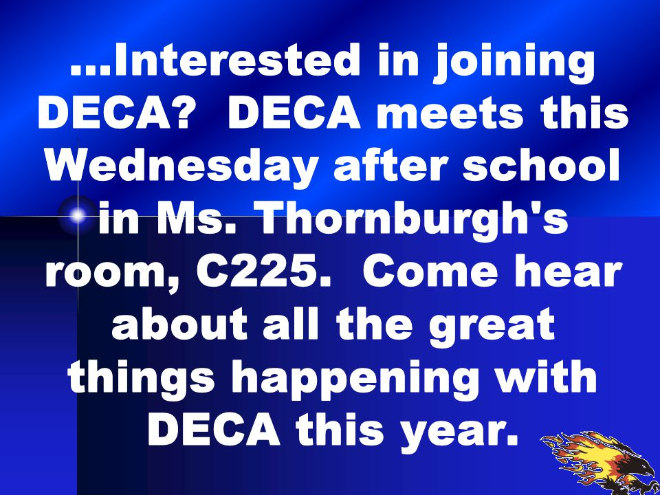 …Interested in joining DECA. DECA meets this Wednesday after school in Ms.