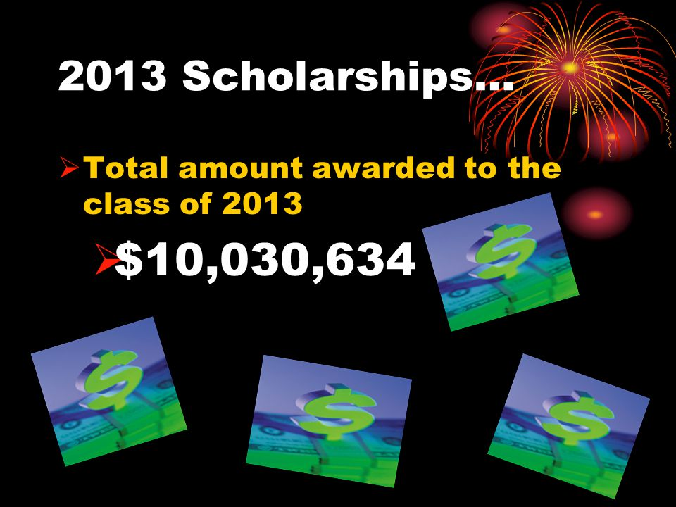 2013 Scholarships…  Total amount awarded to the class of 2013  $10,030,634