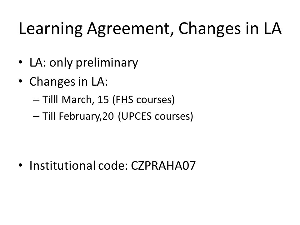 Learning Agreement, Changes in LA LA: only preliminary Changes in LA: – Tilll March, 15 (FHS courses) – Till February,20 (UPCES courses) Institutional code: CZPRAHA07