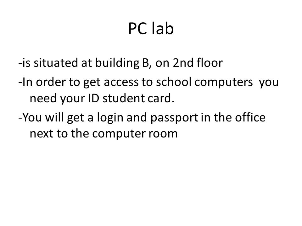 PC lab -is situated at building B, on 2nd floor -In order to get access to school computers you need your ID student card.