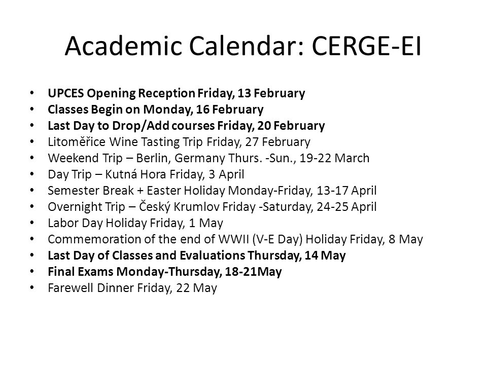 Academic Calendar: CERGE-EI UPCES Opening Reception Friday, 13 February Classes Begin on Monday, 16 February Last Day to Drop/Add courses Friday, 20 February Litoměřice Wine Tasting Trip Friday, 27 February Weekend Trip – Berlin, Germany Thurs.