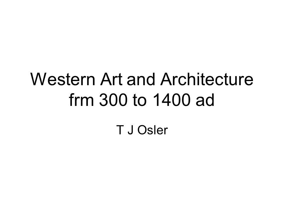 Western Art and Architecture frm 300 to 1400 ad T J Osler