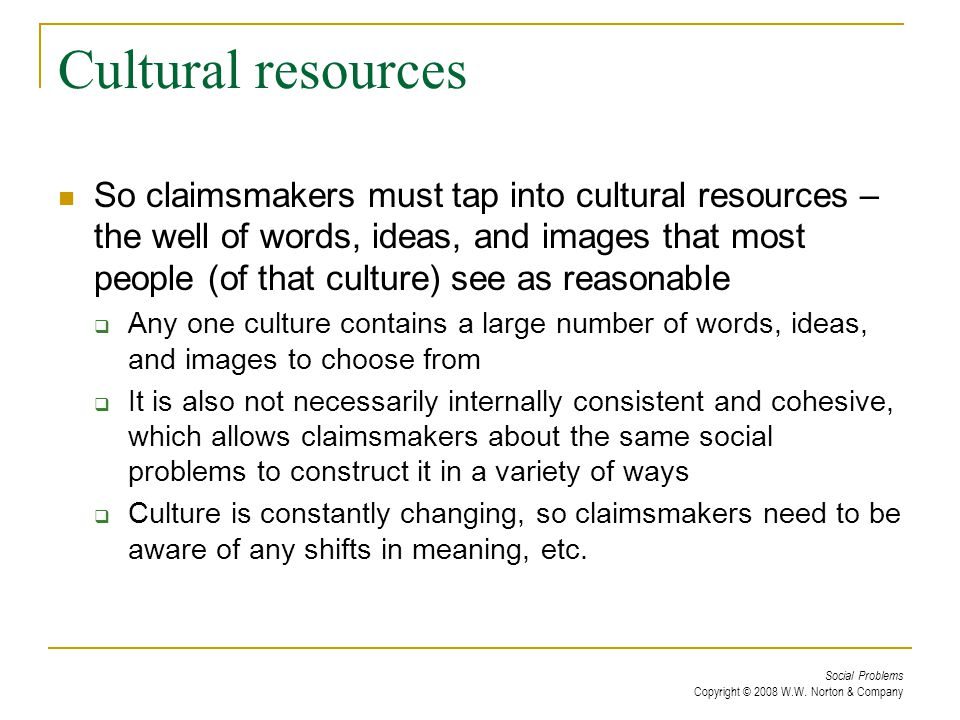 Social Problems Copyright © 2008 W.W. Norton & Company Cultural resources So claimsmakers must tap into cultural resources – the well of words, ideas,