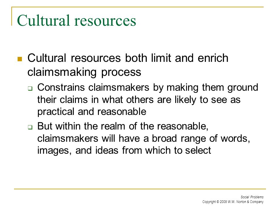 Social Problems Copyright © 2008 W.W. Norton & Company Cultural resources Cultural resources both limit and enrich claimsmaking process  Constrains c