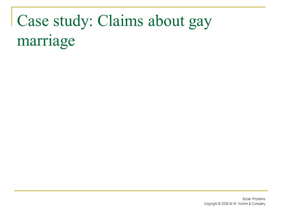 Social Problems Copyright © 2008 W.W. Norton & Company Case study: Claims about gay marriage
