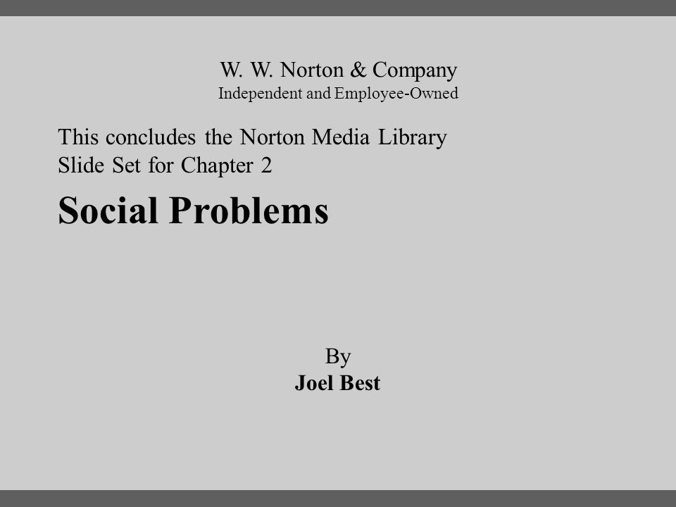 End Chapter 2 This concludes the Norton Media Library Slide Set for Chapter 2 W. W. Norton & Company Independent and Employee-Owned Social Problems By