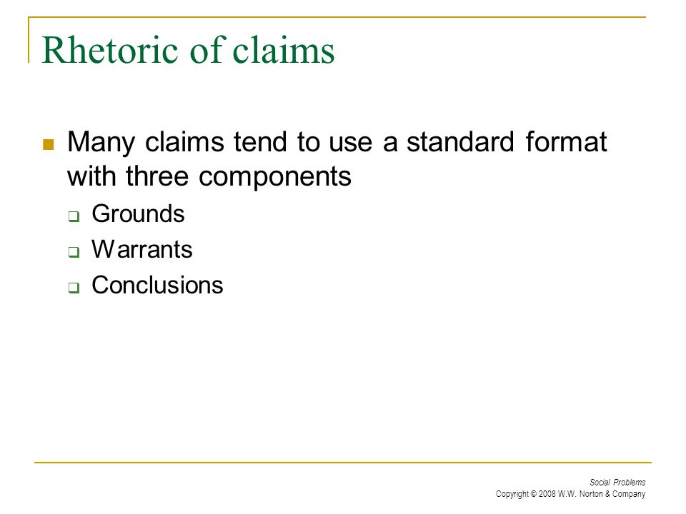 Social Problems Copyright © 2008 W.W. Norton & Company Rhetoric of claims Many claims tend to use a standard format with three components  Grounds 