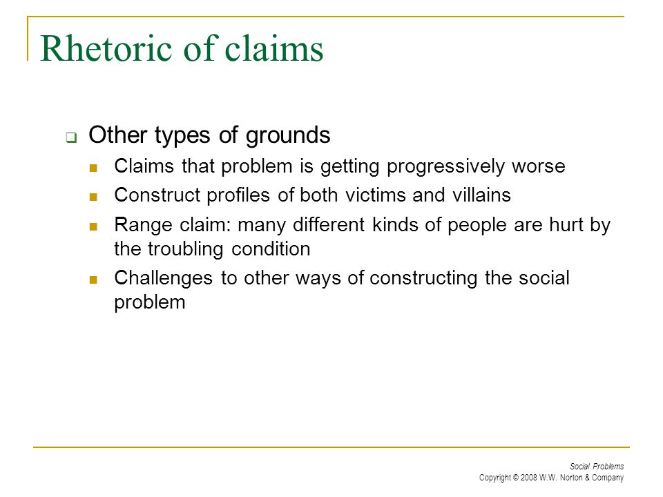Social Problems Copyright © 2008 W.W. Norton & Company Rhetoric of claims  Other types of grounds Claims that problem is getting progressively worse
