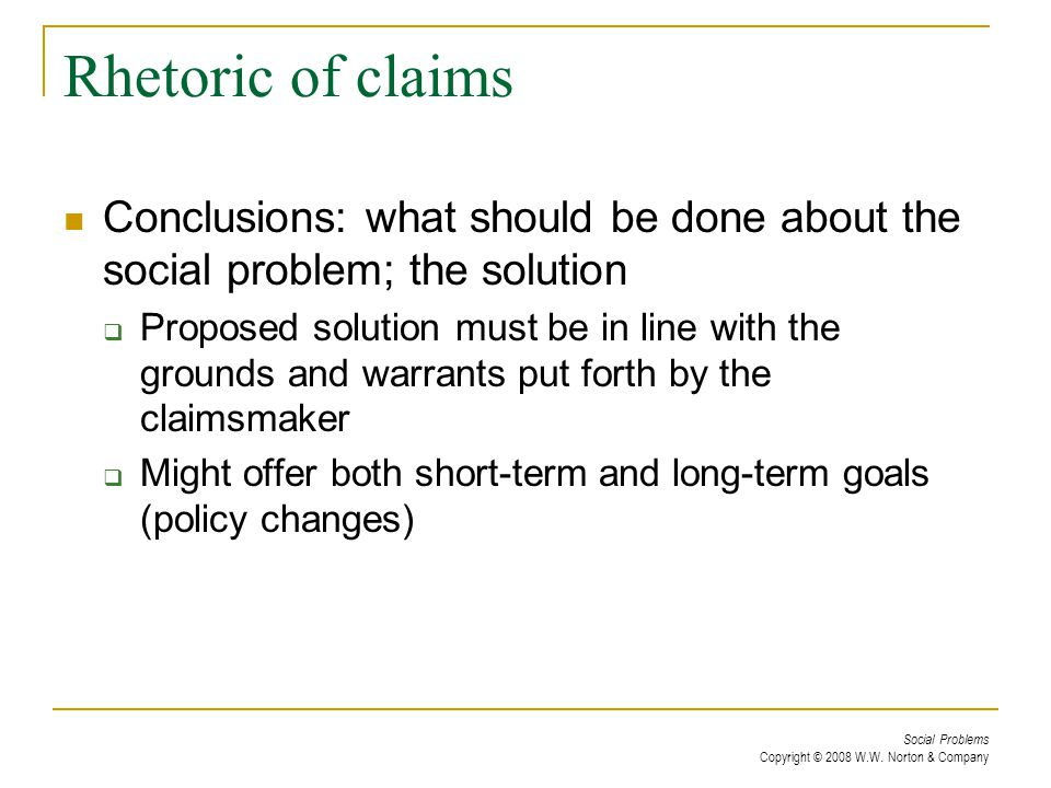 Social Problems Copyright © 2008 W.W. Norton & Company Rhetoric of claims Conclusions: what should be done about the social problem; the solution  Pr