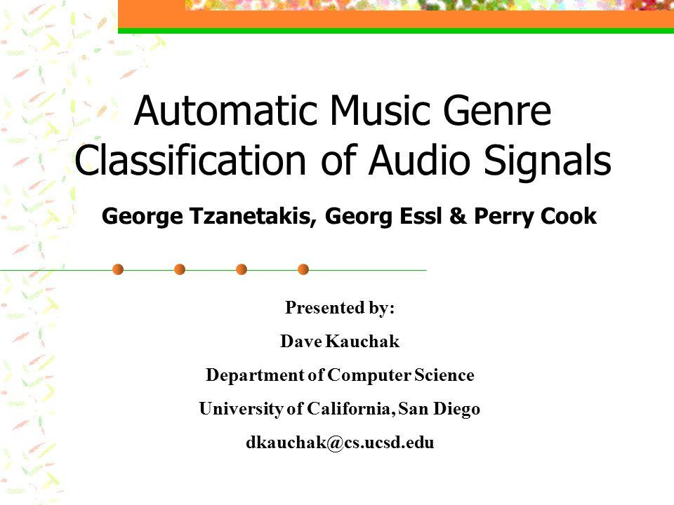 Automatic Music Genre Classification of Audio Signals George Tzanetakis, Georg Essl & Perry Cook Presented by: Dave Kauchak Department of Computer Science University of California, San Diego dkauchak@cs.ucsd.edu