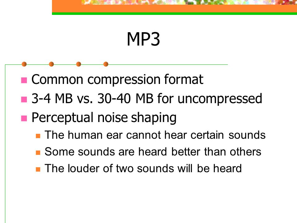 MP3 Common compression format 3-4 MB vs. 30-40 MB for uncompressed Perceptual noise shaping The human ear cannot hear certain sounds Some sounds are h