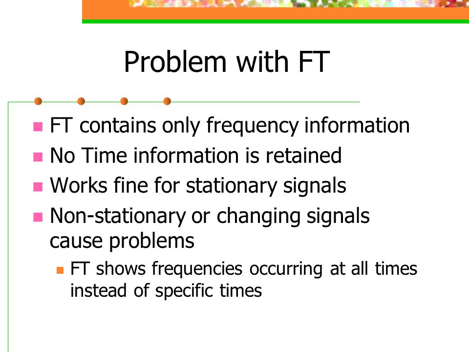 Problem with FT FT contains only frequency information No Time information is retained Works fine for stationary signals Non-stationary or changing si