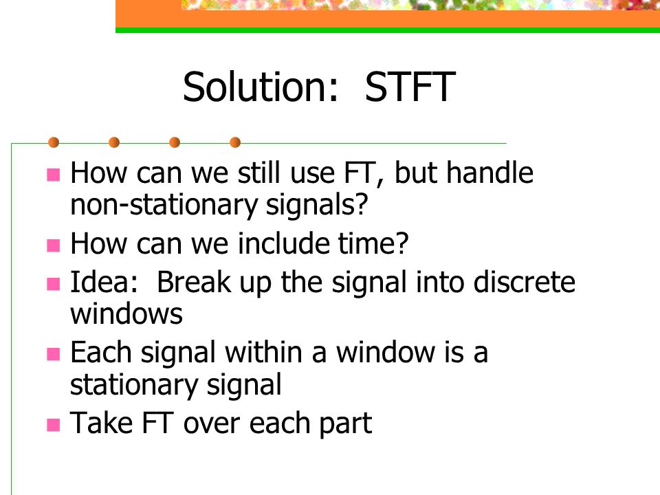 Solution: STFT How can we still use FT, but handle non-stationary signals? How can we include time? Idea: Break up the signal into discrete windows Ea