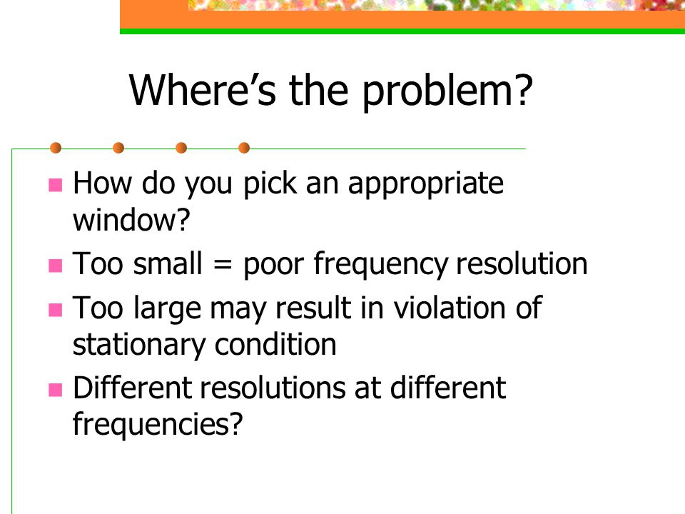 Where's the problem? How do you pick an appropriate window? Too small = poor frequency resolution Too large may result in violation of stationary cond